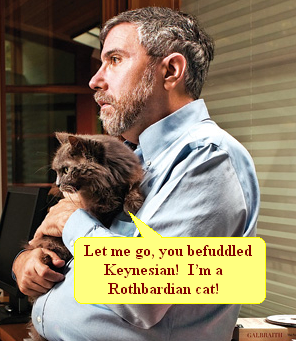 Let me go, you befuddled Keynesian!  I'm a Rothbardian cat!